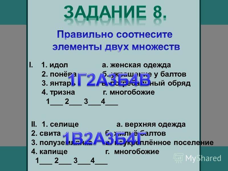 I. 1. идол а. женская одежда 2. понёва б. украшение у балтов 3. янтарь в. погребальный обряд 4. тризна г. многобожие 1___ 2___ 3___4___ II. 1. селище а. верхняя одежда 2. свита б. жильё балтов 3. полуземлянка в. неукреплённое поселение 4. капище г. м