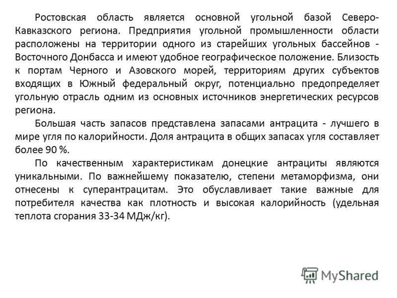 Ростовская область является основной угольной базой Северо- Кавказского региона. Предприятия угольной промышленности области расположены на территории одного из старейших угольных бассейнов - Восточного Донбасса и имеют удобное географическое положен