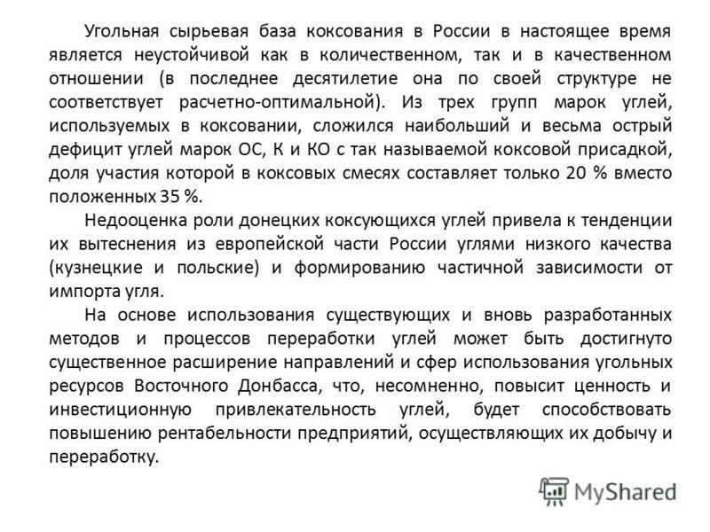 Угольная сырьевая база коксования в России в настоящее время является неустойчивой как в количественном, так и в качественном отношении (в последнее десятилетие она по своей структуре не соответствует расчетно-оптимальной). Из трех групп марок углей,