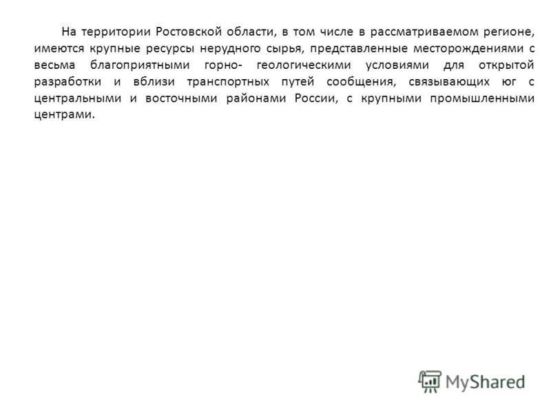 На территории Ростовской области, в том числе в рассматриваемом регионе, имеются крупные ресурсы нерудного сырья, представленные месторождениями с весьма благоприятными горно- геологическими условиями для открытой разработки и вблизи транспортных пут
