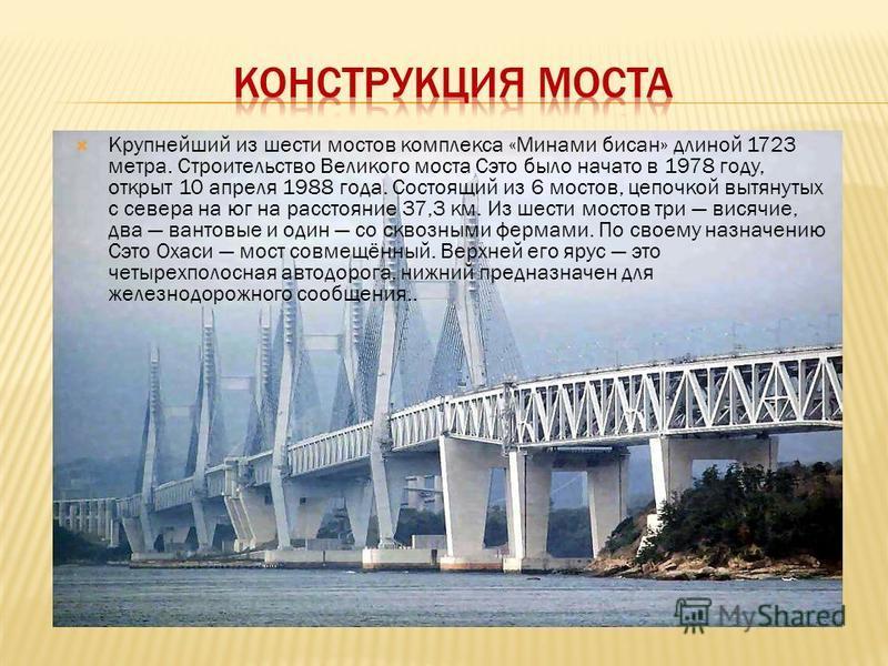 Крупнейший из шести мостов комплекса «Минами бисан» длиной 1723 метра. Строительство Великого моста Сэто было начато в 1978 году, открыт 10 апреля 1988 года. Состоящий из 6 мостов, цепочкой вытянутых с севера на юг на расстояние 37,3 км. Из шести мос