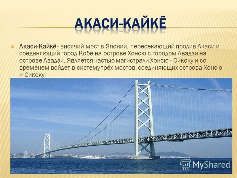 Акаси-Кайкё - висячий мост в Японии, пересекающий пролив Акаси и соединяющий город Кобе на острове Хонсю с городом Авадзи на острове Авадзи. Является частью магистрали Хонсю - Сикоку и со временем войдет в систему трёх мостов, соединяющих острова Хон