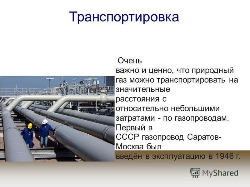 Очень важно и ценно, что природный газ можно транспортировать на значительные расстояния с относительно небольшими затратами - по газопроводам. Первый в СССР газопровод Саратов- Москва был введён в эксплуатацию в 1946 г. Транспортировка