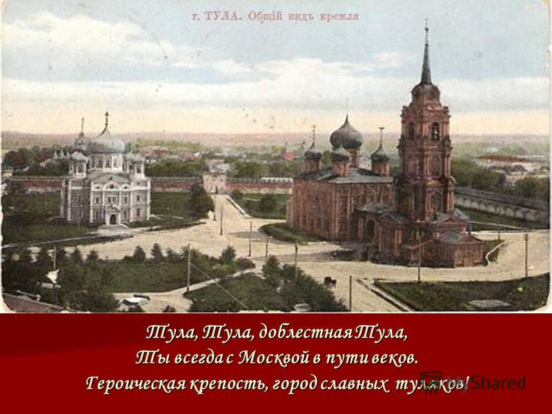 Тула, Тула, доблестная Тула, Ты всегда с Москвой в пути веков. Героическая крепость, город славных туляков!