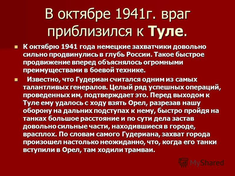 В октябре 1941 г. враг приблизился к Туле. К октябрю 1941 года немецкие захватчики довольно сильно продвинулись в глубь России. Такое быстрое продвижение вперед объяснялось огромными преимуществами в боевой технике. К октябрю 1941 года немецкие захва