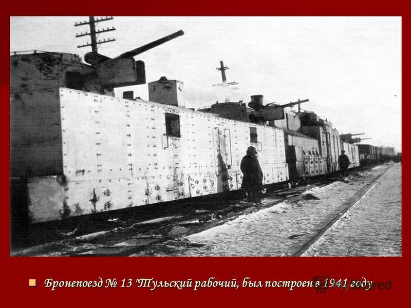 Бронепоезд 13 Тульский рабочий, был построен в 1941 году Бронепоезд 13 Тульский рабочий, был построен в 1941 году