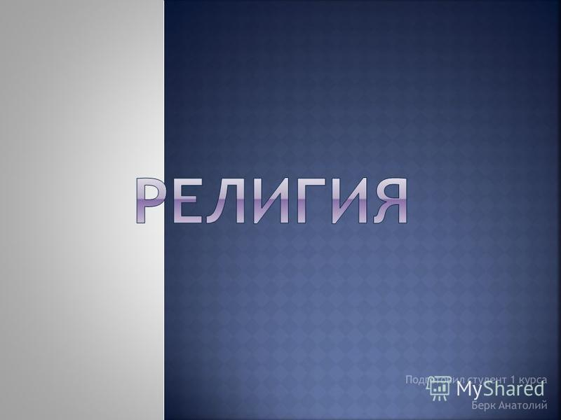 Подготовил студент 1 курса Берк Анатолий