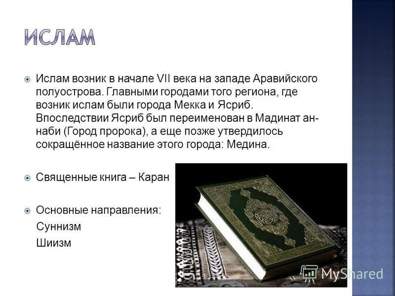 Ислам возник в начале VII века на западе Аравийского полуострова. Главными городами того региона, где возник ислам были города Мекка и Ясриб. Впоследствии Ясриб был переименован в Мадинат ан- наби (Город пророка), а еще позже утвердилось сокращённое