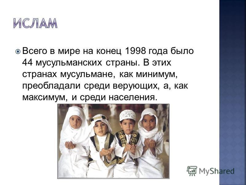 Всего в мире на конец 1998 года было 44 мусульманских страны. В этих странах мусульмане, как минимум, преобладали среди верующих, а, как максимум, и среди населения.