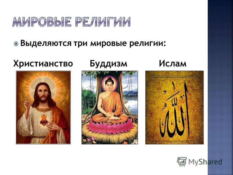 Выделяются три мировые религии: Христианство БуддизмИслам