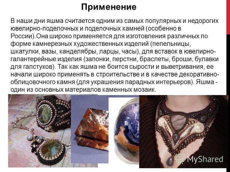 В наши дни яшма считается одним из самых популярных и недорогих ювелирно-поделочных и поделочных камней (особенно в России).Она широко применяется для изготовления различных по форме камнерезных художественных изделий (пепельницы, шкатулки, вазы, кан