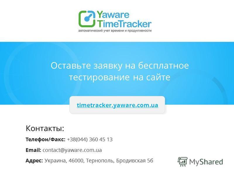 Контакты: Телефон/Факс: +38(044) 360 45 13 Email: contact@yaware.com.ua Адрес: Украина, 46000, Тернополь, Бродивская 5 б timetracker.yaware.com.ua Оставьте заявку на бесплатное тестирование на сайте Контакты: Телефон/Факс: +38(044) 360 45 13 Email: c