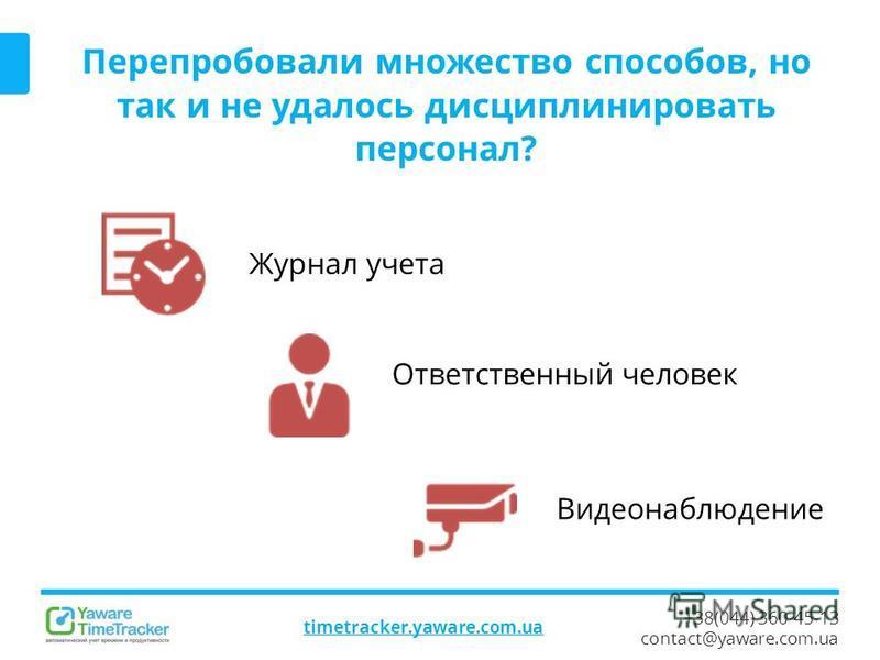 +38(044) 360-45-13 contact@yaware.com.ua timetracker.yaware.com.ua Перепробовали множество способов, но так и не удалось дисциплинировать персонал? Журнал учета Ответственный человек Видеонаблюдение