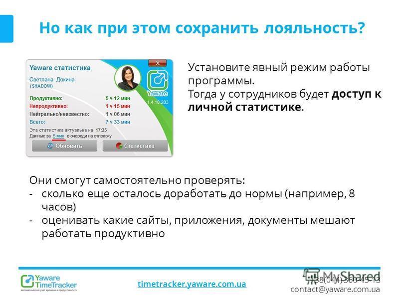 +38(044) 360-45-13 contact@yaware.com.ua timetracker.yaware.com.ua Но как при этом сохранить лояльность? Установите явный режим работы программы. Тогда у сотрудников будет доступ к личной статистике. Они смогут самостоятельно проверять: - сколько еще