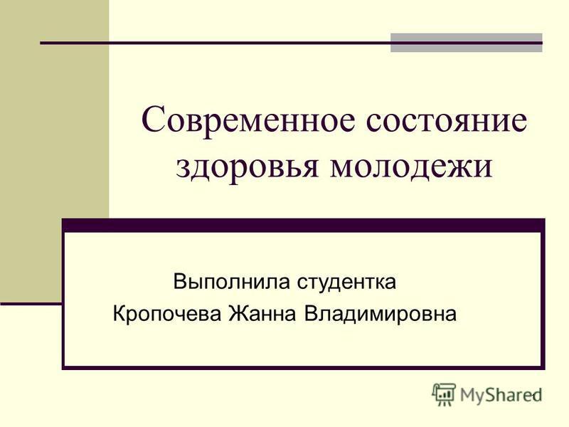 Современное состояние здоровья молодежи Выполнила студентка Кропочева Жанна Владимировна 1