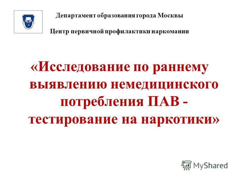 Департамент образования города Москвы Центр первичной профилактики наркомании «Исследование по раннему выявлению немедицинского потребления ПАВ - тестирование на наркотики»