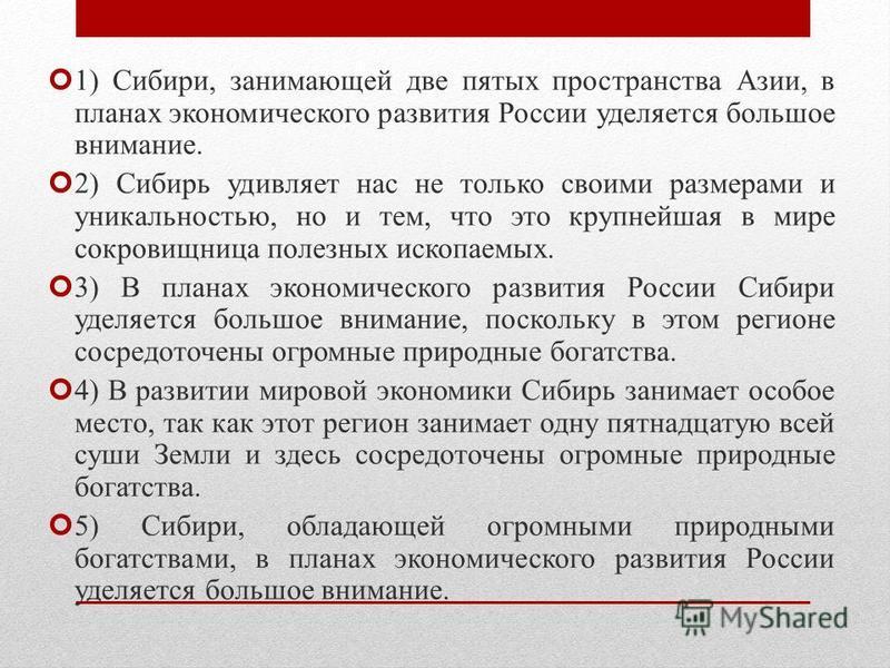 1) Сибири, занимающей две пятых пространства Азии, в планах экономического развития России уделяется большое внимание. 2) Сибирь удивляет нас не только своими размерами и уникальностью, но и тем, что это крупнейшая в мире сокровищница полезных ископа