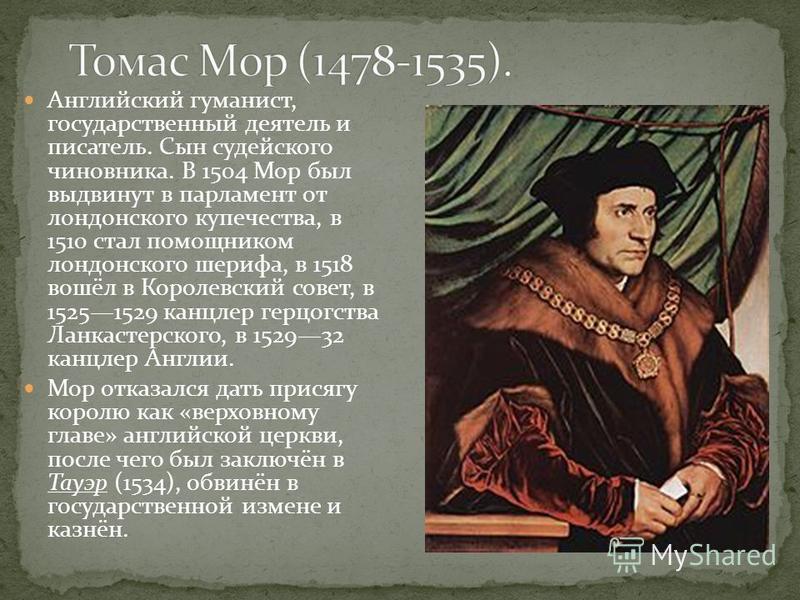 Английский гуманист, государственный деятель и писатель. Сын судейского чиновника. В 1504 Мор был выдвинут в парламент от лондонского купечества, в 1510 стал помощником лондонского шерифа, в 1518 вошёл в Королевский совет, в 15251529 канцлер герцогст