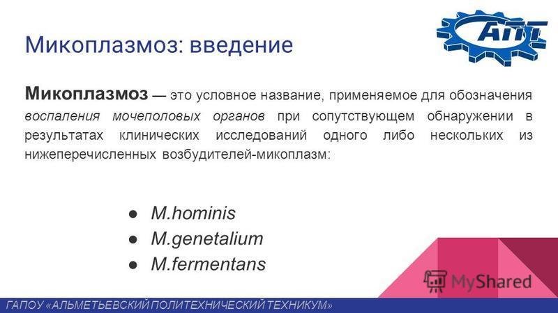 Микоплазмоз: введение Микоплазмоз это условное название, применяемое для обозначения воспаления мочеполовых органов при сопутствующем обнаружении в результатах клинических исследований одного либо нескольких из нижеперечисленных возбудителей-микоплаз
