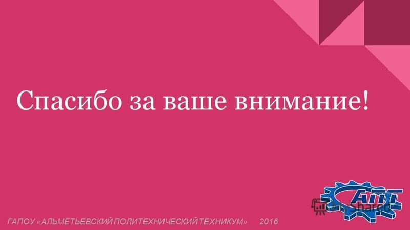 Спасибо за ваше внимание! ГАПОУ «АЛЬМЕТЬЕВСКИЙ ПОЛИТЕХНИЧЕСКИЙ ТЕХНИКУМ» 2016