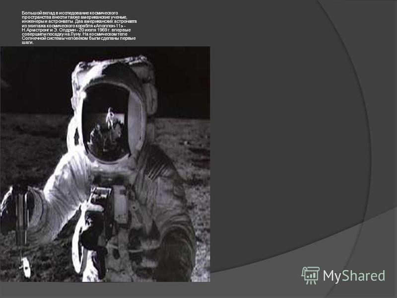 Большой вклад в исследование космического пространства внесли также американские ученые, инженеры и астронавты. Два американских астронавта из экипажа космического корабля «Аполлон-11» - Н.Армстронг и Э. Олдрин - 20 июля 1969 г. впервые совершили пос