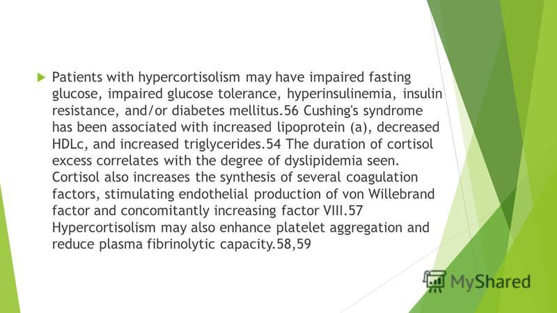 Patients with hypercortisolism may have impaired fasting glucose, impaired glucose tolerance, hyperinsulinemia, insulin resistance, and/or diabetes mellitus.56 Cushing's syndrome has been associated with increased lipoprotein (a), decreased HDLc, and