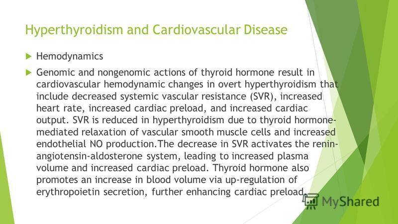 Hyperthyroidism and Cardiovascular Disease Hemodynamics Genomic and nongenomic actions of thyroid hormone result in cardiovascular hemodynamic changes in overt hyperthyroidism that include decreased systemic vascular resistance (SVR), increased heart