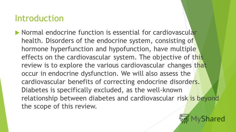 Introduction Normal endocrine function is essential for cardiovascular health. Disorders of the endocrine system, consisting of hormone hyperfunction and hypofunction, have multiple effects on the cardiovascular system. The objective of this review i