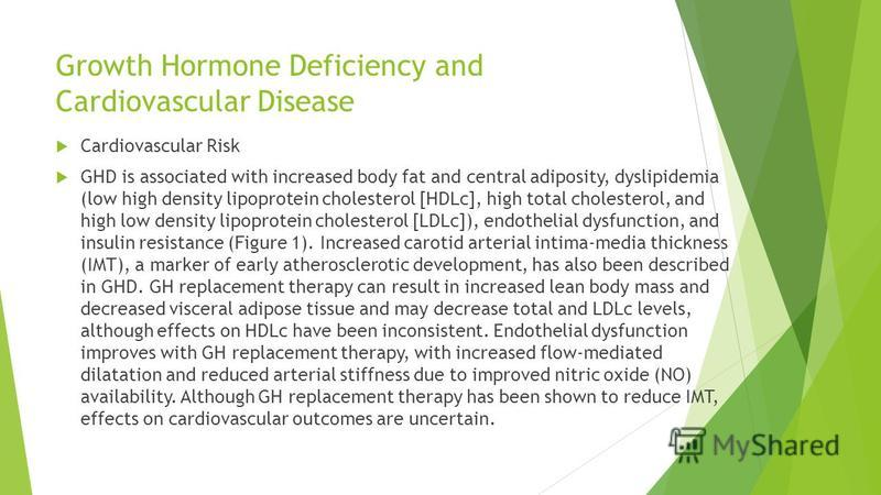 Growth Hormone Deficiency and Cardiovascular Disease Cardiovascular Risk GHD is associated with increased body fat and central adiposity, dyslipidemia (low high density lipoprotein cholesterol [HDLc], high total cholesterol, and high low density lipo