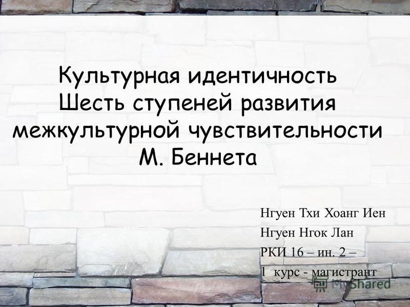 Культурная идентичность Шесть ступеней развития межкультурной чувствительности М. Беннета Нгуен Тхи Хоанг Иен Нгуен Нгок Лан РКИ 16 – ин. 2 – 1 курс - магистрант 1