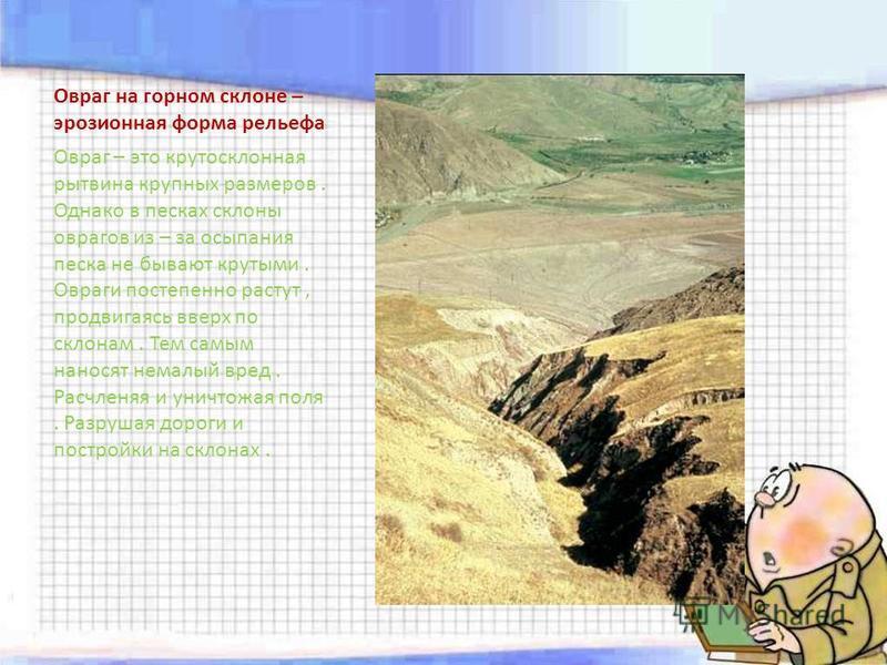 Овраг на горном склоне – эрозионная форма рельефа Овраг – это крутосклонная рытвина крупных размеров. Однако в песках склоны оврагов из – за осыпания песка не бывают крутыми. Овраги постепенно растут, продвигаясь вверх по склонам. Тем самым наносят н