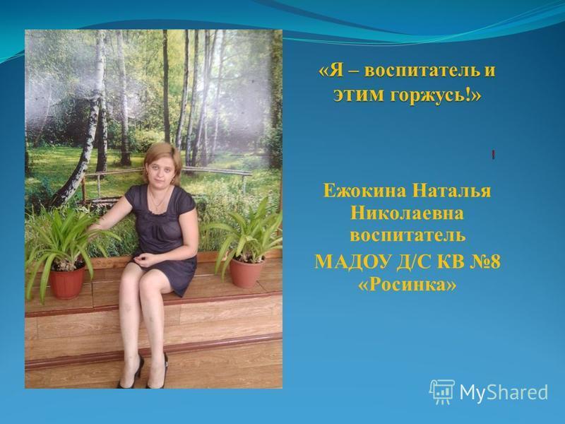 «Я – воспитатель и этим горжусь!» Ежокина Наталья Николаевна воспитатель МАДОУ Д/С КВ 8 «Росинка»