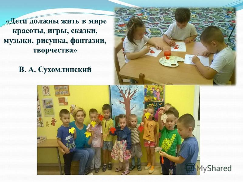 «Дети должны жить в мире красоты, игры, сказки, музыки, рисунка, фантазии, творчества» В. А. Сухомлинский
