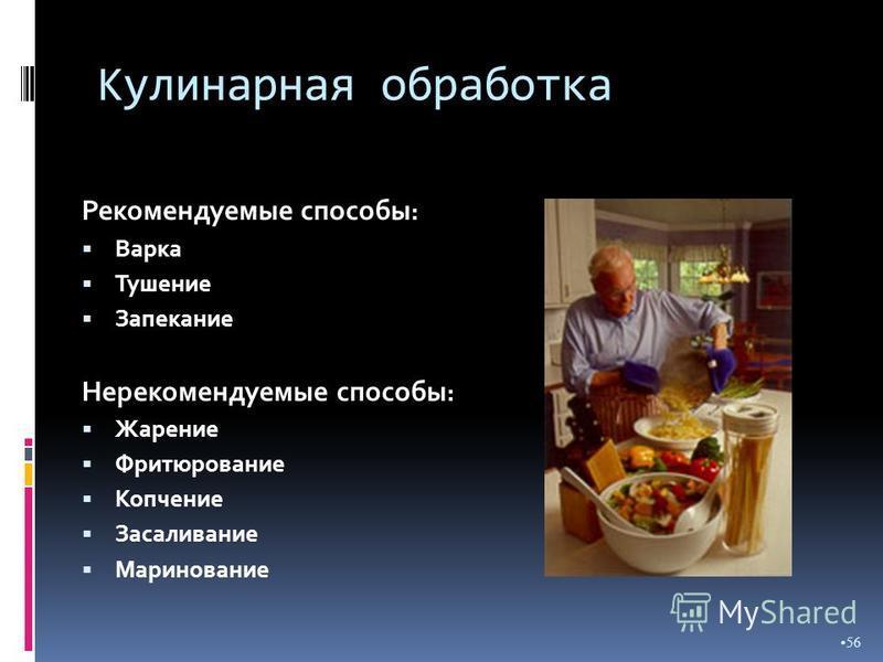 Кулинарная обработка Рекомендуемые способы : Варка Тушение Запекание Нерекомендуемые способы : Жарение Фритюрование Копчение Засаливание Маринование 56