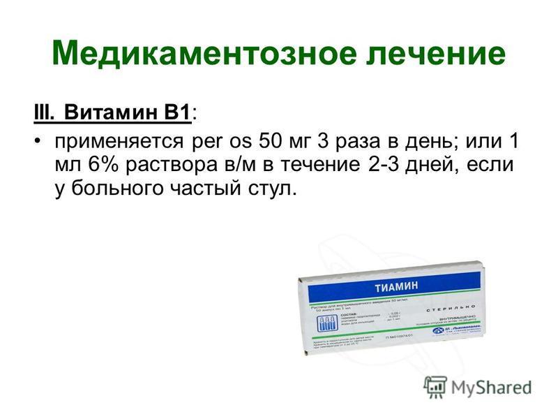 Медикаментозное лечение III. Витамин В1: применяется per os 50 мг 3 раза в день; или 1 мл 6% раствора в/м в течение 2-3 дней, если у больного частый стул.