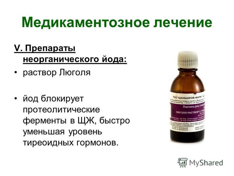 Медикаментозное лечение V. Препараты неорганического йода: раствор Люголя йод блокирует протеолитические ферменты в ЩЖ, быстро уменьшая уровень тиреоидных гормонов.