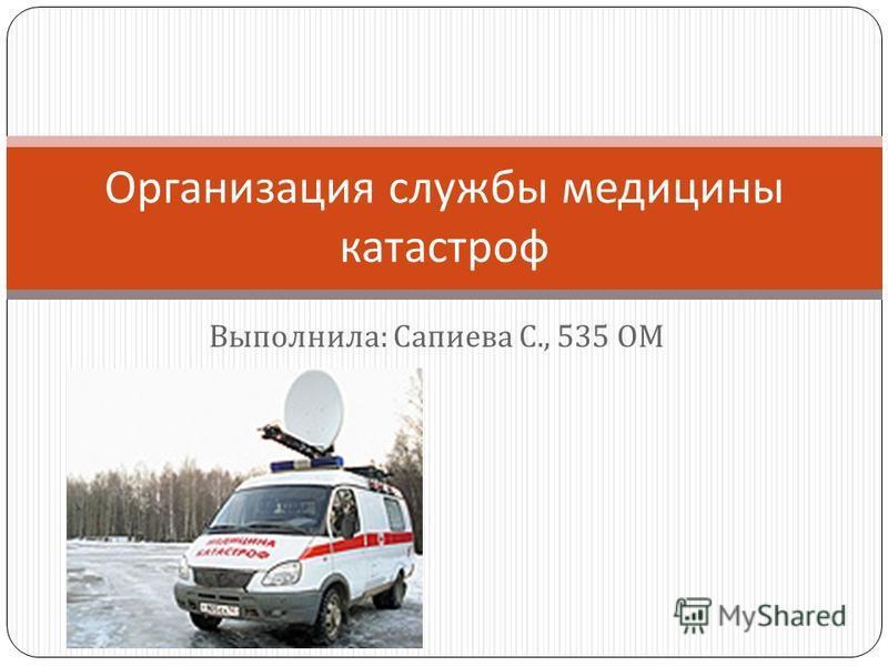 Выполнила : Сапиева С., 535 ОМ Организация службы медицины катастроф