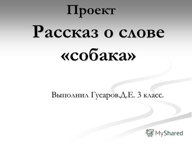 Рассказ о слове «собака» Выполнил Гусаров.Д.Е. 3 класс. Проект