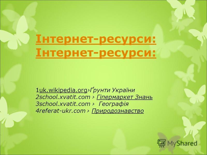 Інтернет-ресурси: 1uk.wikipedia.orgҐрунти України 2school.xvatit.com Гіпермаркет Знань 3school.xvatit.com Географія 4referat-ukr.com Природознавство