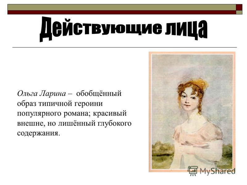 Ольга Ларина – обобщённый образ типичной героини популярного романа; красивый внешне, но лишённый глубокого содержания.