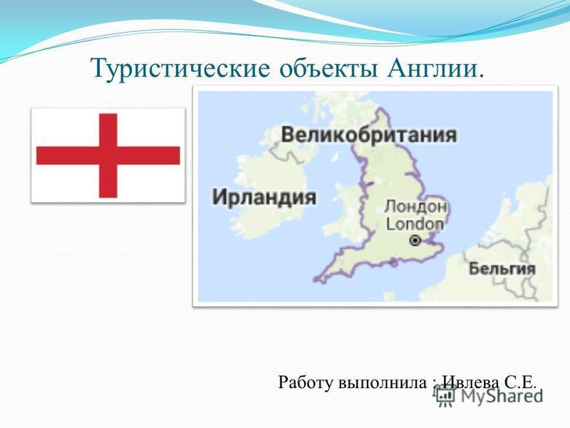Туристические объекты Англии. Работу выполнила : Ивлева С.Е.