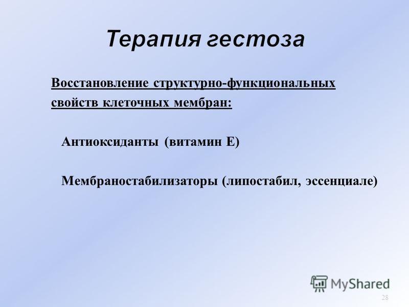 Восстановлении структурно - функциональных свойств клеточных мембран : Антиоксиданты ( витамин Е ) Мембраностабилизаторы ( липостабил, эссенциале ) 28