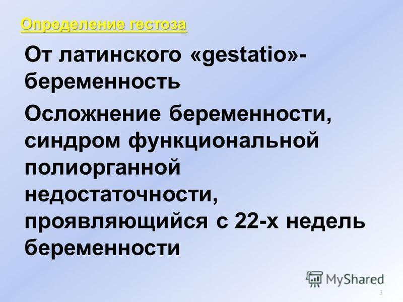 Определении гестоза От латинского «gestatio»- беременность Осложнении беременности, синдром функциональной полиорганной недостаточности, проявляющийся с 22-х недель беременности 3