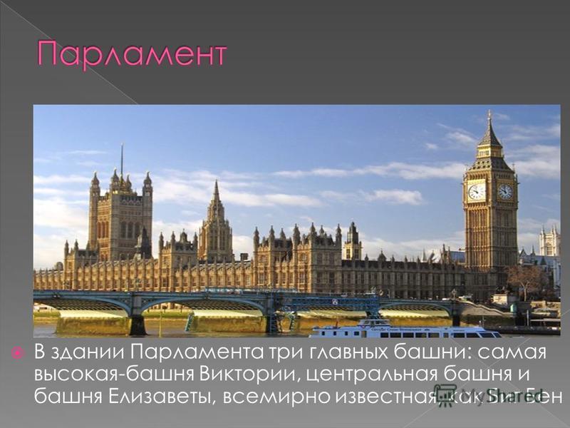 В здании Парламента три главных башни: самая высокая-башня Виктории, центральная башня и башня Елизаветы, всемирно известная, как Биг Бен