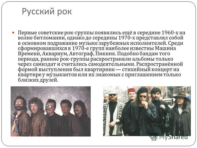 Русский рок Первые советские рок - группы появились ещё в середине 1960- х на волне битломании, однако до середины 1970- х представлял собой в основном подражание музыке зарубежных исполнителей. Среди сформировавшихся в 1970- е групп наиболее известн