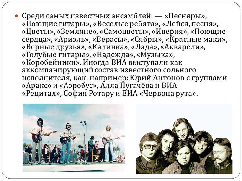 Среди самых известных ансамблей : « Песняры », « Поющие гитары », « Веселые ребята », « Лейся, песня », « Цветы », « Земляне », « Самоцветы », « Иверия », « Поющие сердца », « Ариэль », « Верасы », « Сябры », « Красные маки », « Верные друзья », « Ка