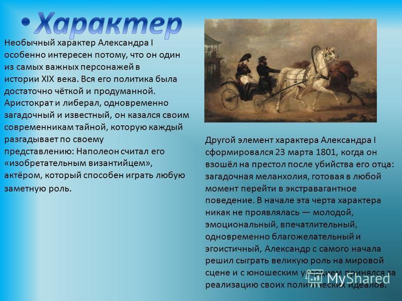 Необычный характер Александра I особенно интересен потому, что он один из самых важных персонажей в истории XIX века. Вся его политика была достаточно чёткой и продуманной. Аристократ и либерал, одновременно загадочный и известный, он казался своим с