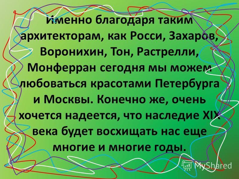 Именно благодаря таким архитекторам, как Росси, Захаров, Воронихин, Тон, Растрелли, Монферран сегодня мы можем любоваться красотами Петербурга и Москвы. Конечно же, очень хочется надеется, что наследие XIX века будет восхищать нас еще многие и многие