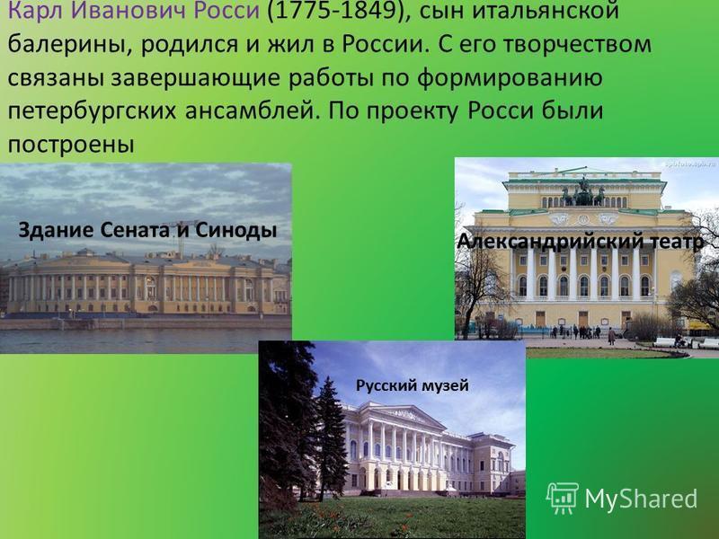 Карл Иванович Росси (1775-1849), сын итальянской балерины, родился и жил в России. С его творчеством связаны завершающие работы по формированию петербургских ансамблей. По проекту Росси были построены Александрийский театр Здание Сената и Синоды Русс