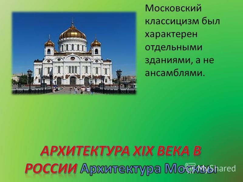 Московский классицизм был характерен отдельными зданиями, а не ансамблями.
